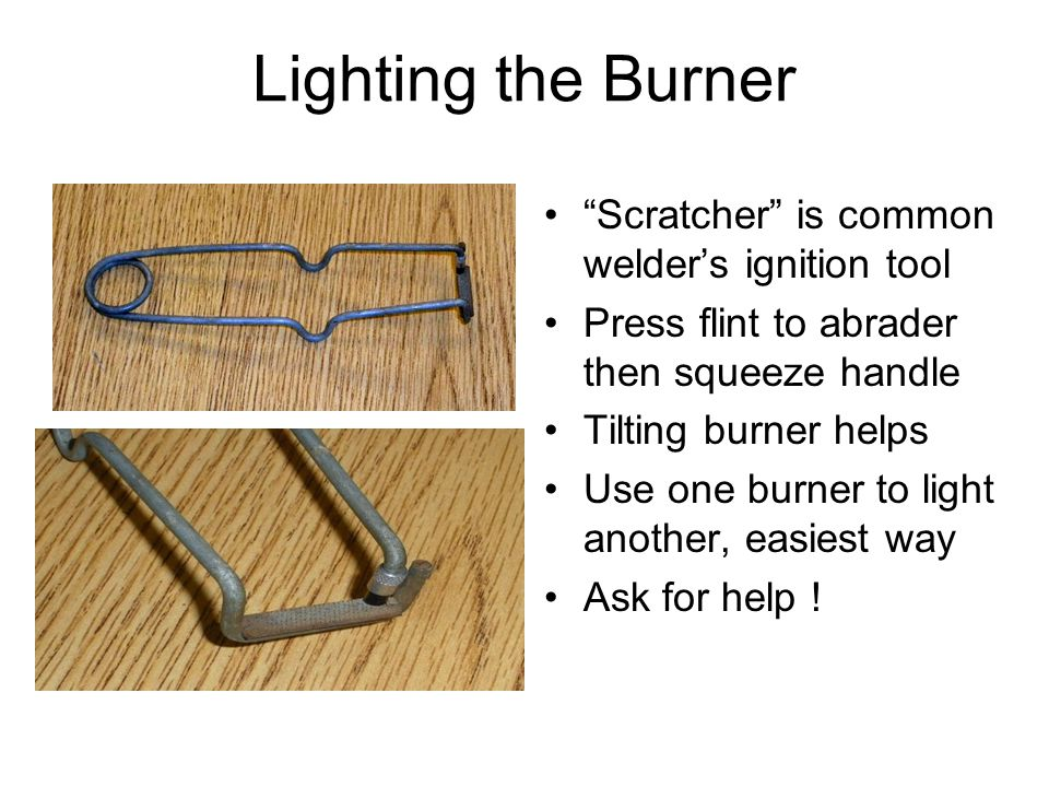 Lighting the Burner Scratcher is common welder's ignition tool Press flint to abrader then squeeze handle Tilting burner helps Use one burner to light another, easiest way Ask for help !