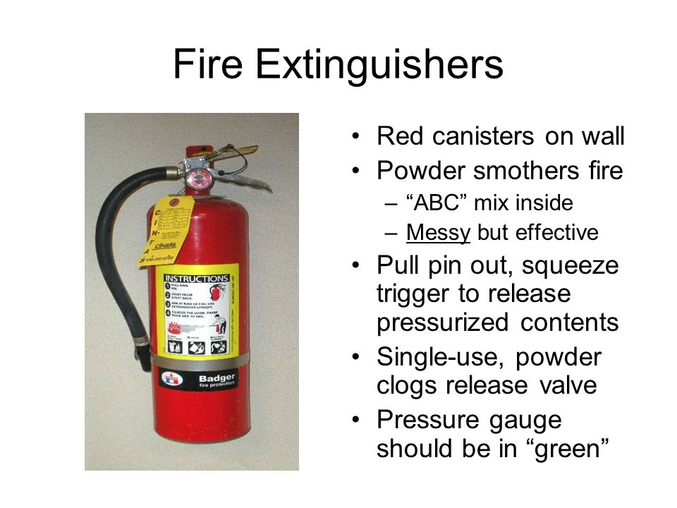 Fire Extinguishers Red canisters on wall Powder smothers fire – ABC mix inside –Messy but effective Pull pin out, squeeze trigger to release pressurized contents Single-use, powder clogs release valve Pressure gauge should be in green