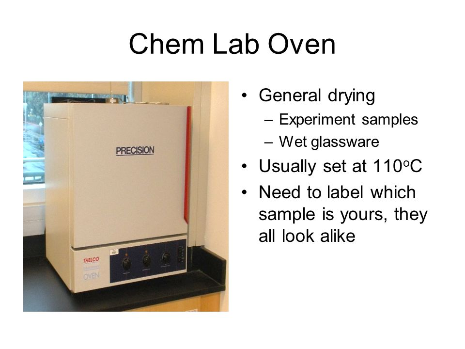 Chem Lab Oven General drying –Experiment samples –Wet glassware Usually set at 110 o C Need to label which sample is yours, they all look alike