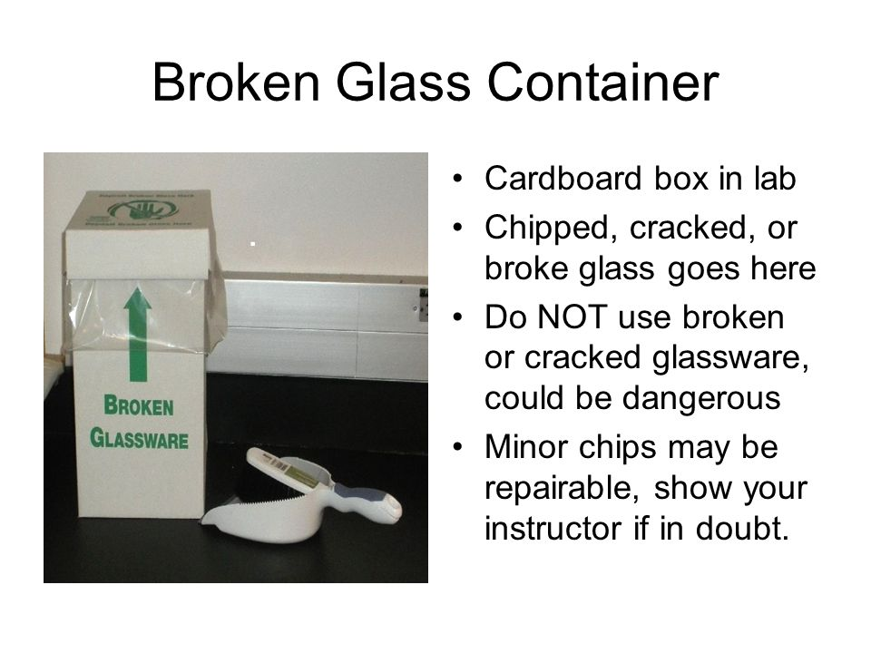 Broken Glass Container Cardboard box in lab Chipped, cracked, or broke glass goes here Do NOT use broken or cracked glassware, could be dangerous Minor chips may be repairable, show your instructor if in doubt.