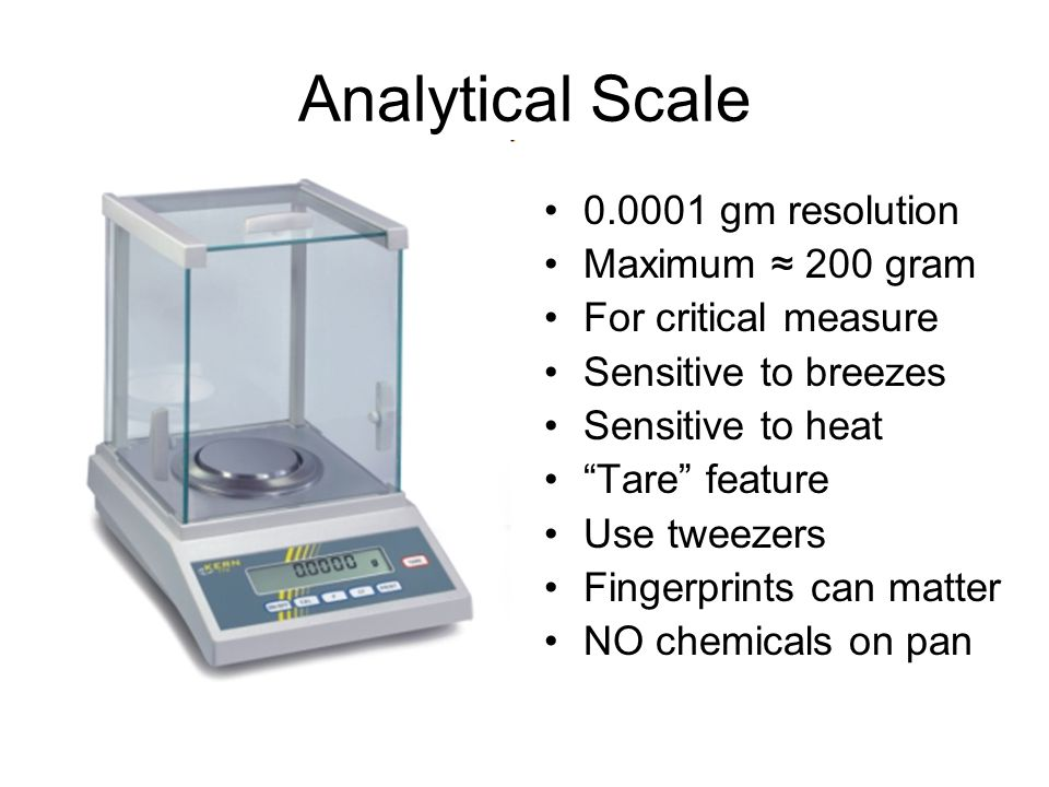 Analytical Scale 0.0001 gm resolution Maximum ≈ 200 gram For critical measure Sensitive to breezes Sensitive to heat Tare feature Use tweezers Fingerprints can matter NO chemicals on pan