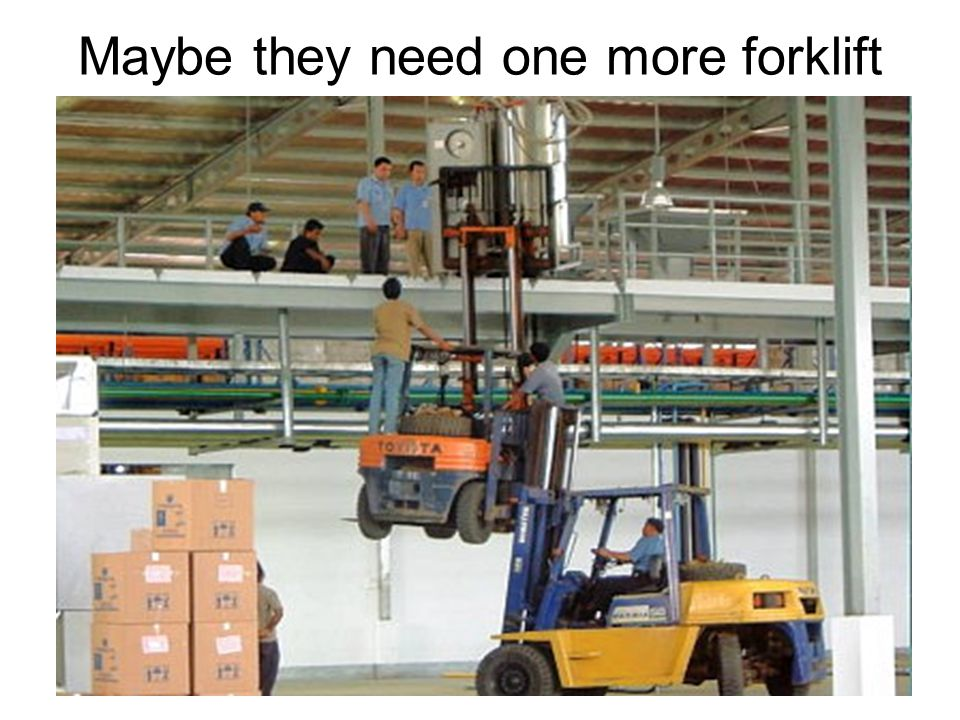 Maybe they need one more forklift