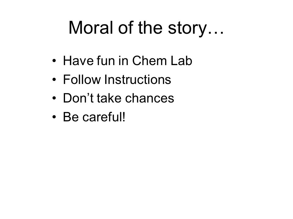 Moral of the story… Have fun in Chem Lab Follow Instructions Don't take chances Be careful!