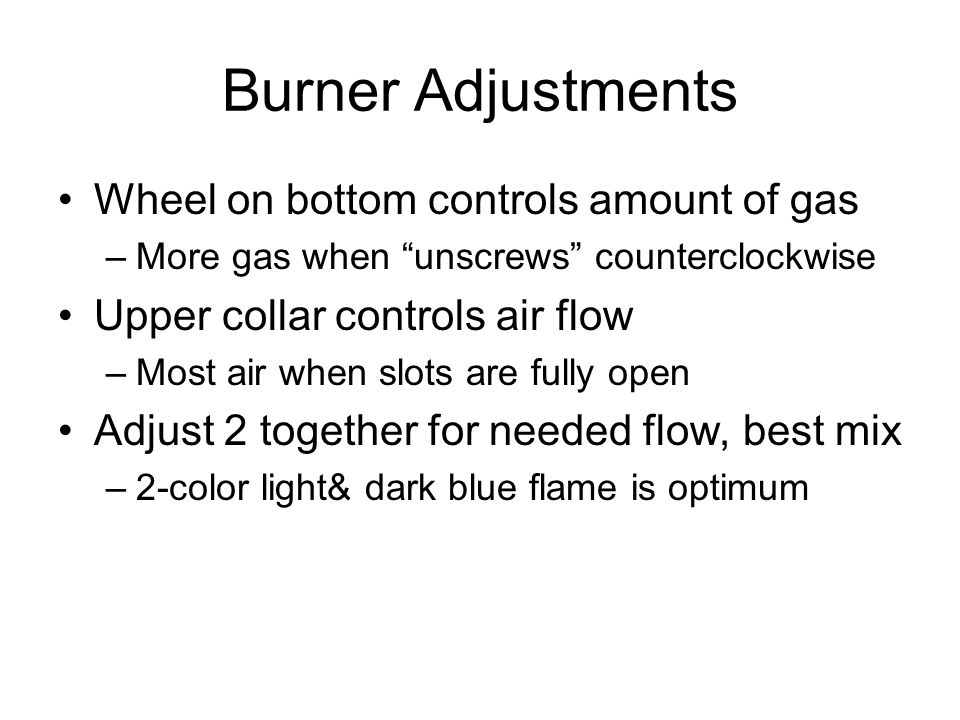 Burner Adjustments Wheel on bottom controls amount of gas –More gas when unscrews counterclockwise Upper collar controls air flow –Most air when slots are fully open Adjust 2 together for needed flow, best mix –2-color light& dark blue flame is optimum
