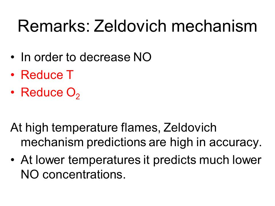 Remarks: Zeldovich mechanism In order to decrease NO Reduce T Reduce O 2 At high temperature flames, Zeldovich mechanism predictions are high in accuracy.