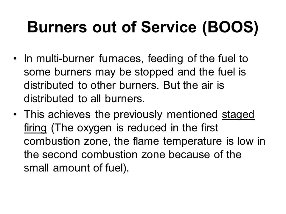 Burners out of Service (BOOS) In multi-burner furnaces, feeding of the fuel to some burners may be stopped and the fuel is distributed to other burners.