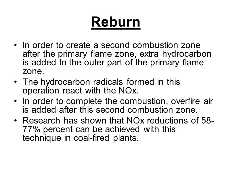 Reburn In order to create a second combustion zone after the primary flame zone, extra hydrocarbon is added to the outer part of the primary flame zone.