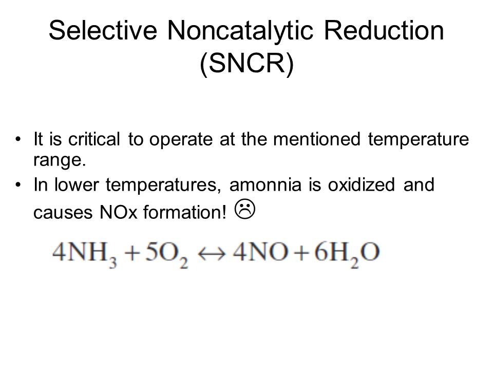 Selective Noncatalytic Reduction (SNCR) It is critical to operate at the mentioned temperature range.