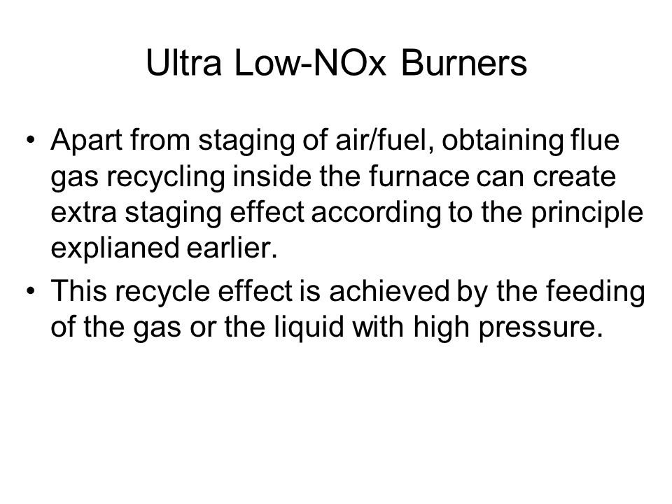 Ultra Low-NOx Burners Apart from staging of air/fuel, obtaining flue gas recycling inside the furnace can create extra staging effect according to the principle explianed earlier.