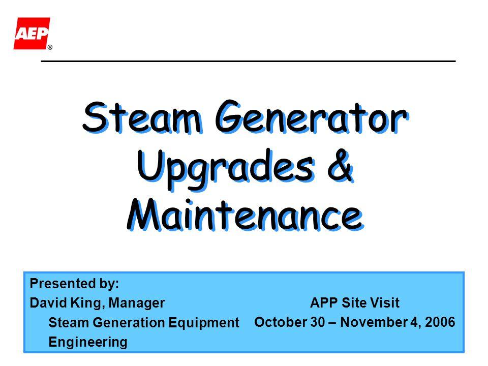 Steam Generator Upgrades & Maintenance Presented by: David King, Manager Steam Generation Equipment Engineering APP Site Visit October 30 – November 4