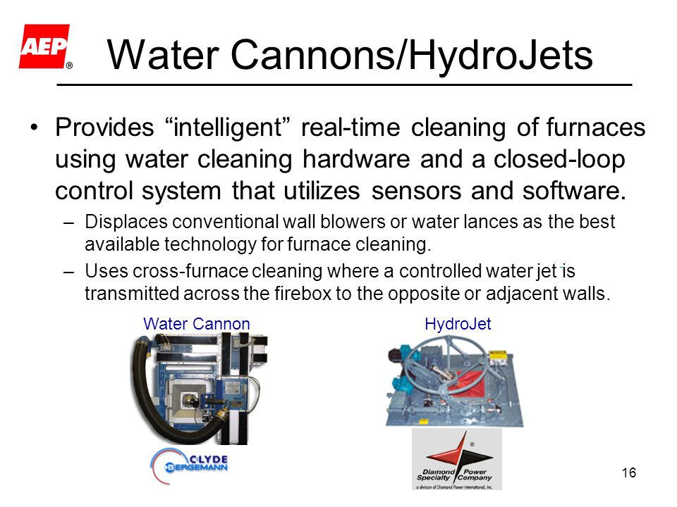 16 Water Cannons/HydroJets Provides intelligent real-time cleaning of furnaces using water cleaning hardware and a closed-loop control system that utilizes sensors and software.