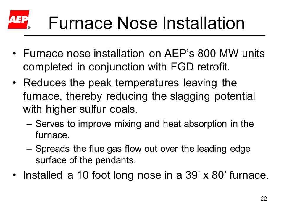 22 Furnace Nose Installation Furnace nose installation on AEP's 800 MW units completed in conjunction with FGD retrofit. Reduces the peak temperatures