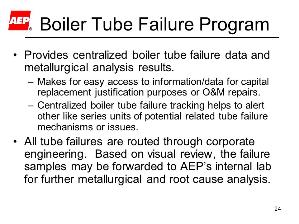 24 Boiler Tube Failure Program Provides centralized boiler tube failure data and metallurgical analysis results. –Makes for easy access to information