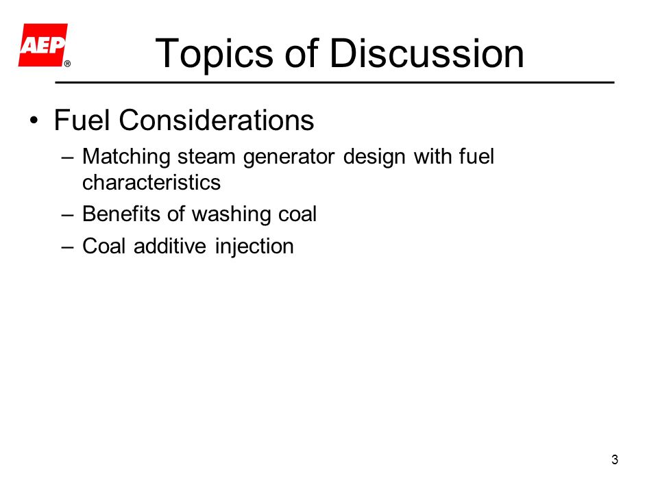 3 Topics of Discussion Fuel Considerations –Matching steam generator design with fuel characteristics –Benefits of washing coal –Coal additive injection