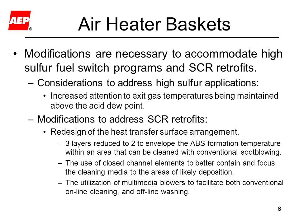 6 Air Heater Baskets Modifications are necessary to accommodate high sulfur fuel switch programs and SCR retrofits. –Considerations to address high su