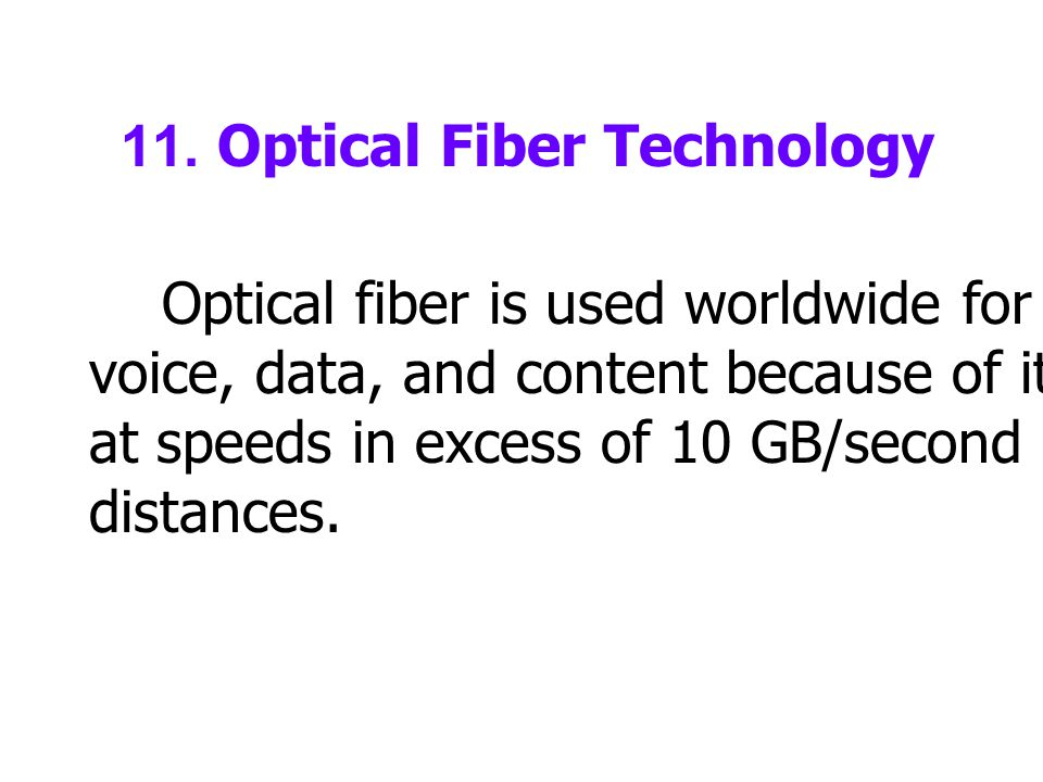 11. Optical Fiber Technology Optical fiber is used worldwide for transmission of voice, data, and content because of its ability to transmit at speeds