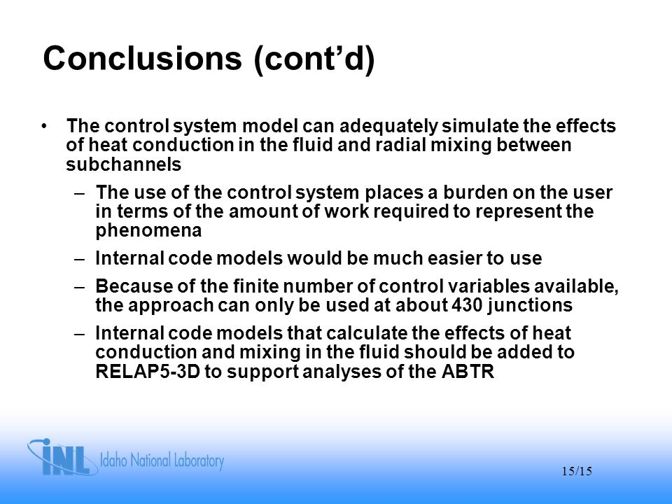 15/15 Conclusions (cont'd) The control system model can adequately simulate the effects of heat conduction in the fluid and radial mixing between subchannels –The use of the control system places a burden on the user in terms of the amount of work required to represent the phenomena –Internal code models would be much easier to use –Because of the finite number of control variables available, the approach can only be used at about 430 junctions –Internal code models that calculate the effects of heat conduction and mixing in the fluid should be added to RELAP5-3D to support analyses of the ABTR