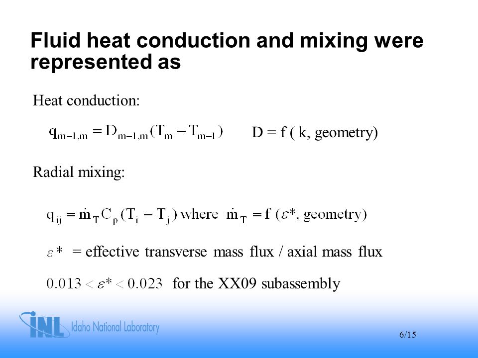 6/15 Fluid heat conduction and mixing were represented as D = f ( k, geometry) Heat conduction: Radial mixing: = effective transverse mass flux / axial mass flux for the XX09 subassembly