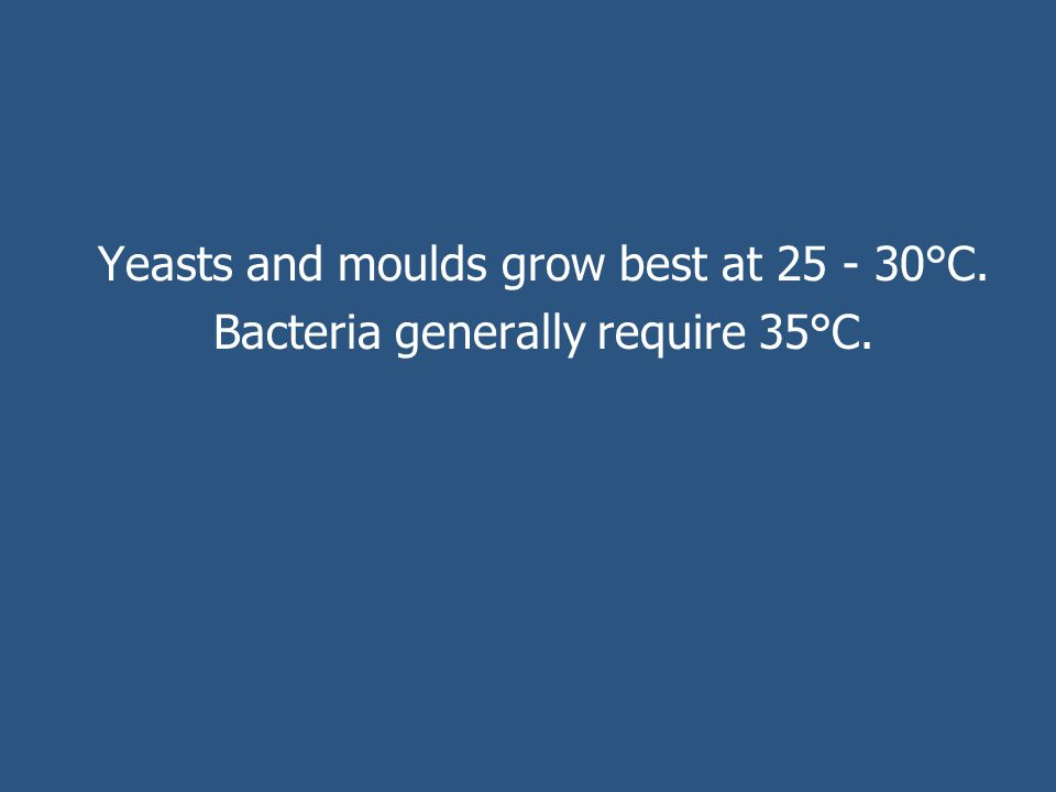 Yeasts and moulds grow best at 25 - 30°C. Bacteria generally require 35°C.