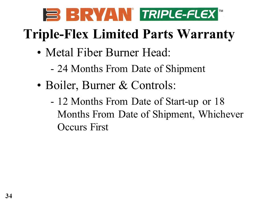 34 Triple-Flex Limited Parts Warranty Metal Fiber Burner Head: 24 Months From Date of Shipment Boiler, Burner & Controls: 12 Months From Date of Start-up or 18 Months From Date of Shipment, Whichever Occurs First