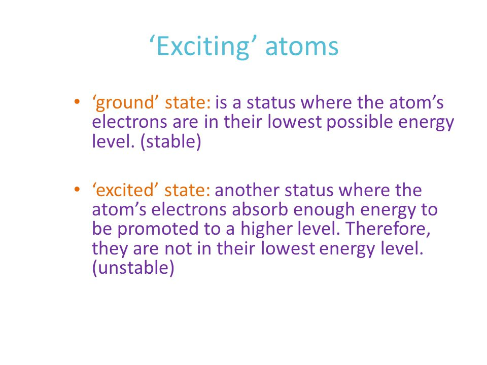 'Excited' atom Generally, atoms are in their 'ground state' but when an atom receives enough input of energy that their electrons requires to be promoted to a higher energy level.