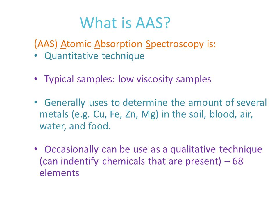 Common application of AAS Mostly used in: mines, food industries, environmental control, petroleum products as they: detect deficiencies / excessive amounts of certain metals in our body fluids such as: our blood and urine Tracks harmful metals in our food/drinks