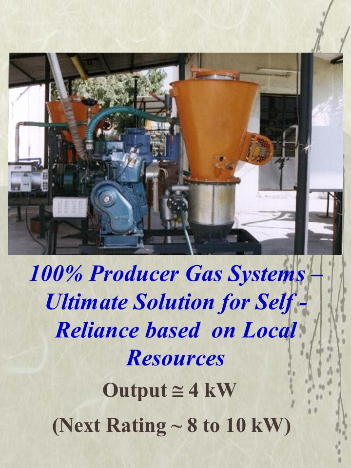 100% Producer Gas Systems – Ultimate Solution for Self - Reliance based on Local Resources Output  4 kW (Next Rating ~ 8 to 10 kW)