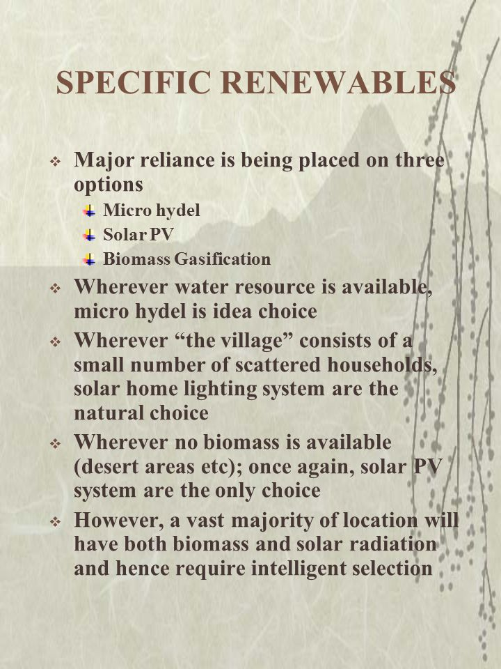 RURAL ELECTRIFICATION THROUGH RENEWABLES – The Current Scenario  Non-Conventional Wisdom assumes that photovoltaic home lighting systems and PV power packs (5–10 kWe) are the only viable solutions for electrification of small villages/communities  While home lighting systems are a logical choice for scattered households or for households on difficult terrains (i.e.