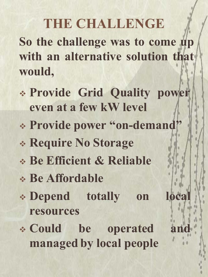 """THE CHALLENGE  Provide Grid Quality power even at a few kW level  Provide power """"on-demand""""  Require No Storage  Be Efficient & Reliable  Be Affo"""
