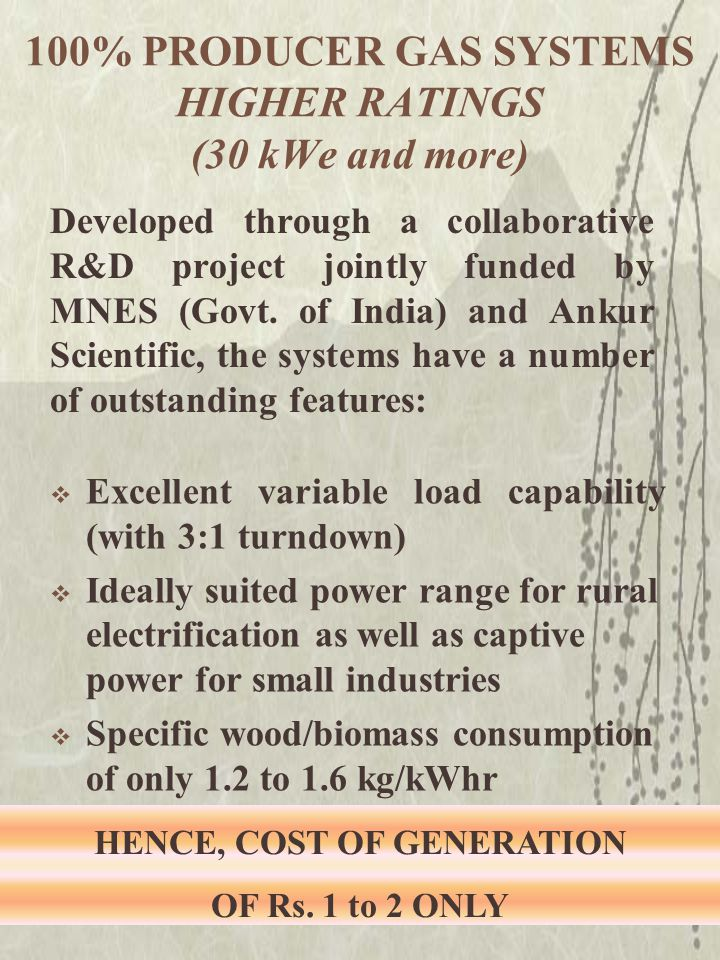 Excellent variable load capability (with 3:1 turndown)  Ideally suited power range for rural electrification as well as captive power for small industries  Specific wood/biomass consumption of only 1.2 to 1.6 kg/kWhr Developed through a collaborative R&D project jointly funded by MNES (Govt.