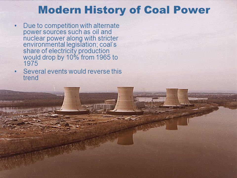Modern History of Coal Power Due to competition with alternate power sources such as oil and nuclear power along with stricter environmental legislation; coal's share of electricity production would drop by 10% from 1965 to 1975 Several events would reverse this trend