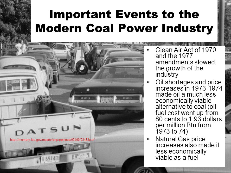 Clean Air Act of 1970 and the 1977 amendments slowed the growth of the industry Oil shortages and price increases in 1973-1974 made oil a much less economically viable alternative to coal (oil fuel cost went up from 80 cents to 1.93 dollars per million Btu from 1973 to 74) Natural Gas price increases also made it less economically viable as a fuel Important Events to the Modern Coal Power Industry http://memory.loc.gov/master/pnp/ppmsca/03400/03433u.tif