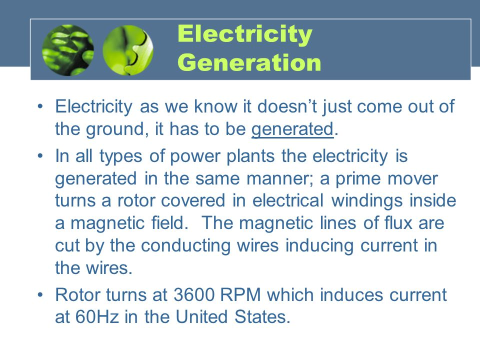 Electricity Generation Electricity as we know it doesn't just come out of the ground, it has to be generated.