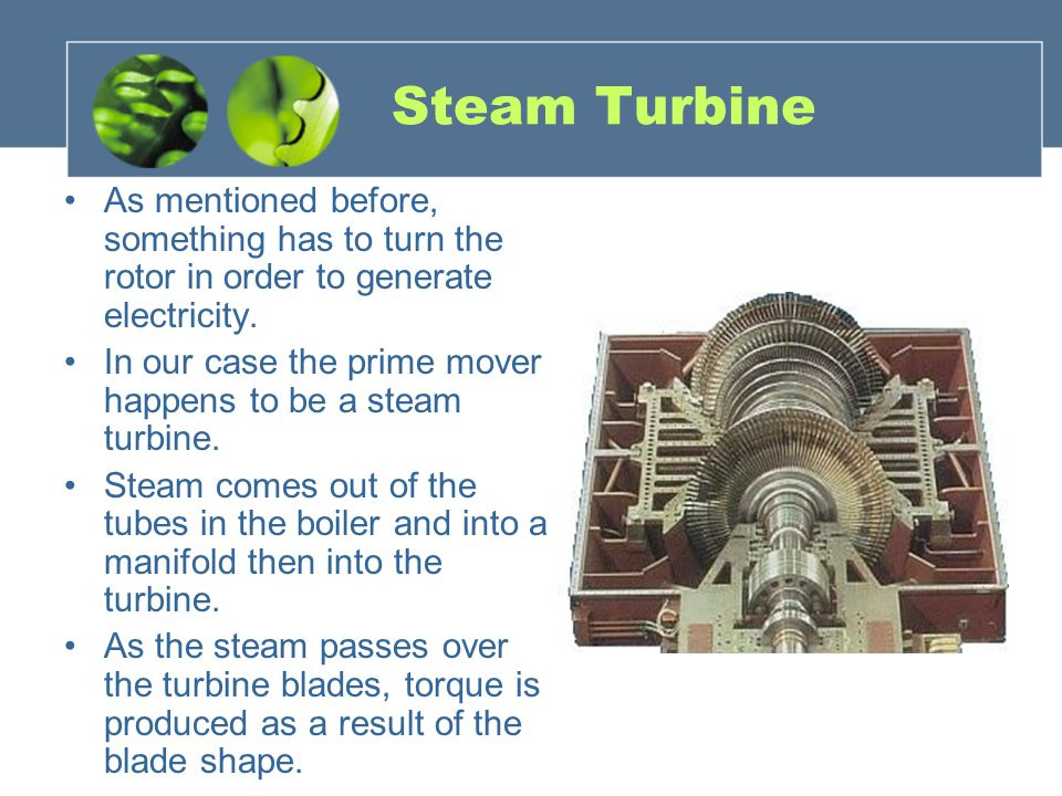 Steam Turbine As mentioned before, something has to turn the rotor in order to generate electricity.
