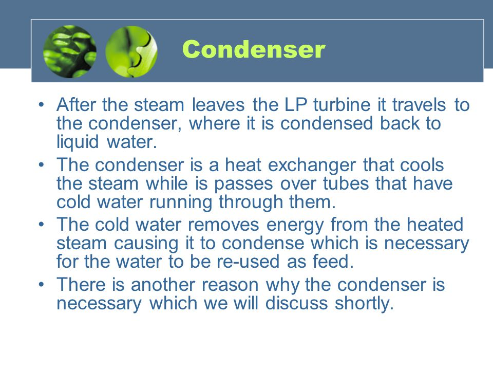 Condenser After the steam leaves the LP turbine it travels to the condenser, where it is condensed back to liquid water.