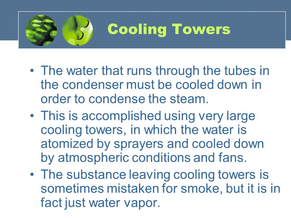 Cooling Towers The water that runs through the tubes in the condenser must be cooled down in order to condense the steam.