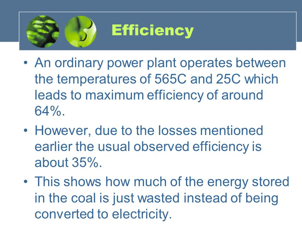 Efficiency An ordinary power plant operates between the temperatures of 565C and 25C which leads to maximum efficiency of around 64%.