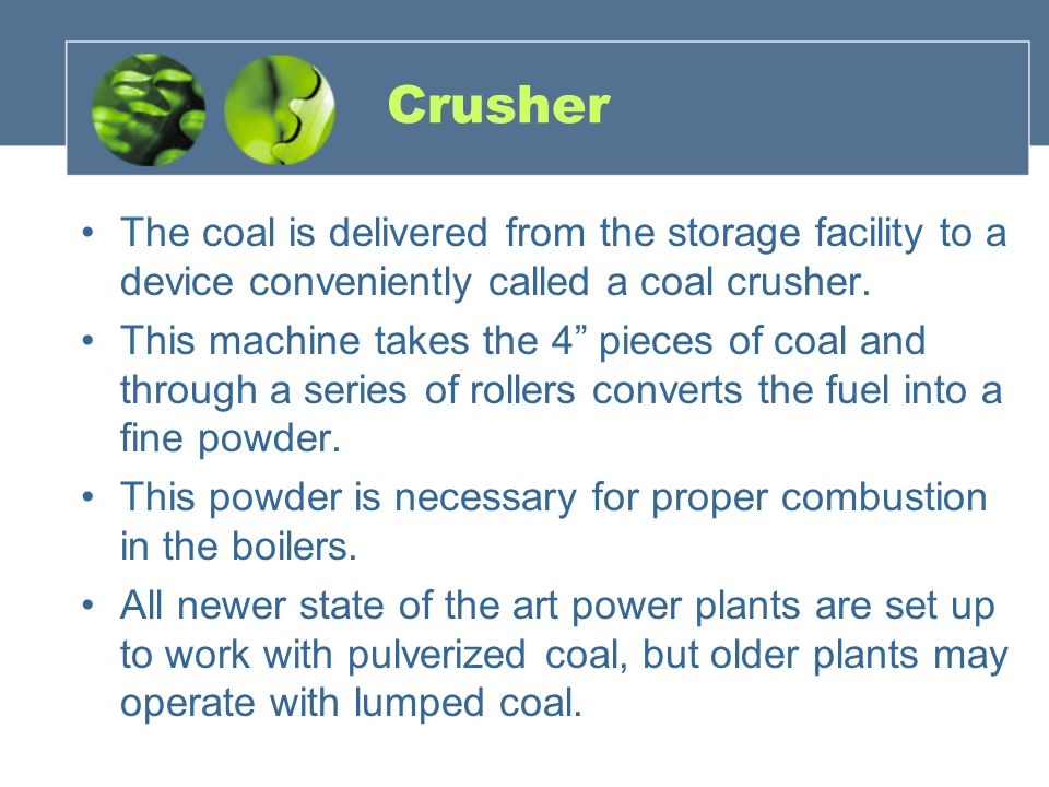 Crusher The coal is delivered from the storage facility to a device conveniently called a coal crusher.