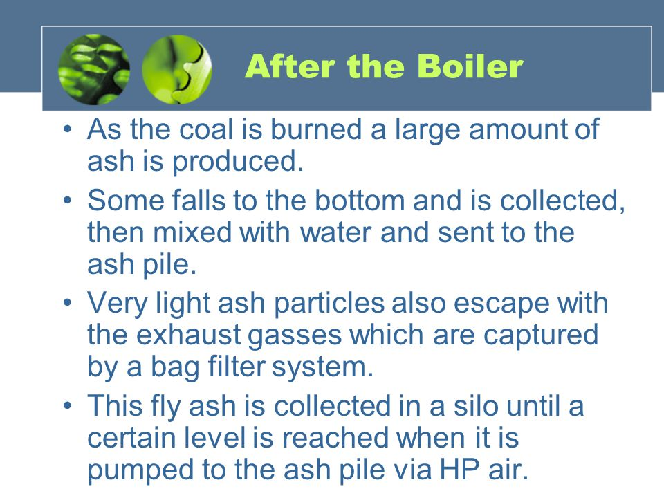 After the Boiler As the coal is burned a large amount of ash is produced.