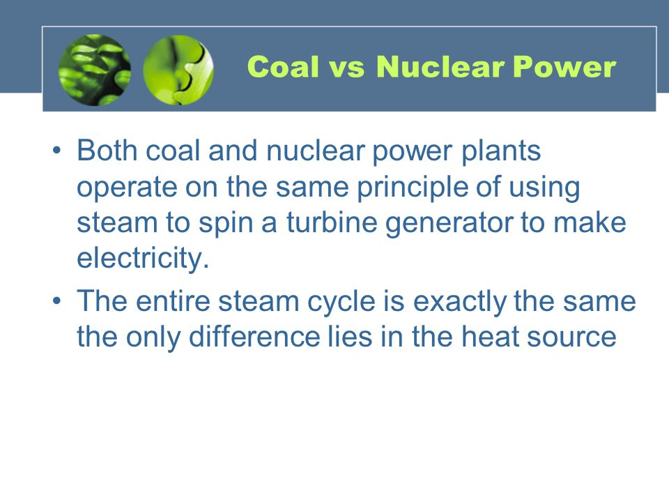 Coal vs Nuclear Power Both coal and nuclear power plants operate on the same principle of using steam to spin a turbine generator to make electricity.