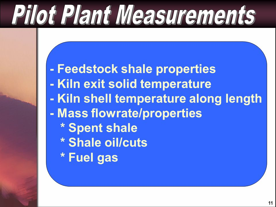 - Feedstock shale properties - Kiln exit solid temperature - Kiln shell temperature along length - Mass flowrate/properties * Spent shale * Shale oil/cuts * Fuel gas 11