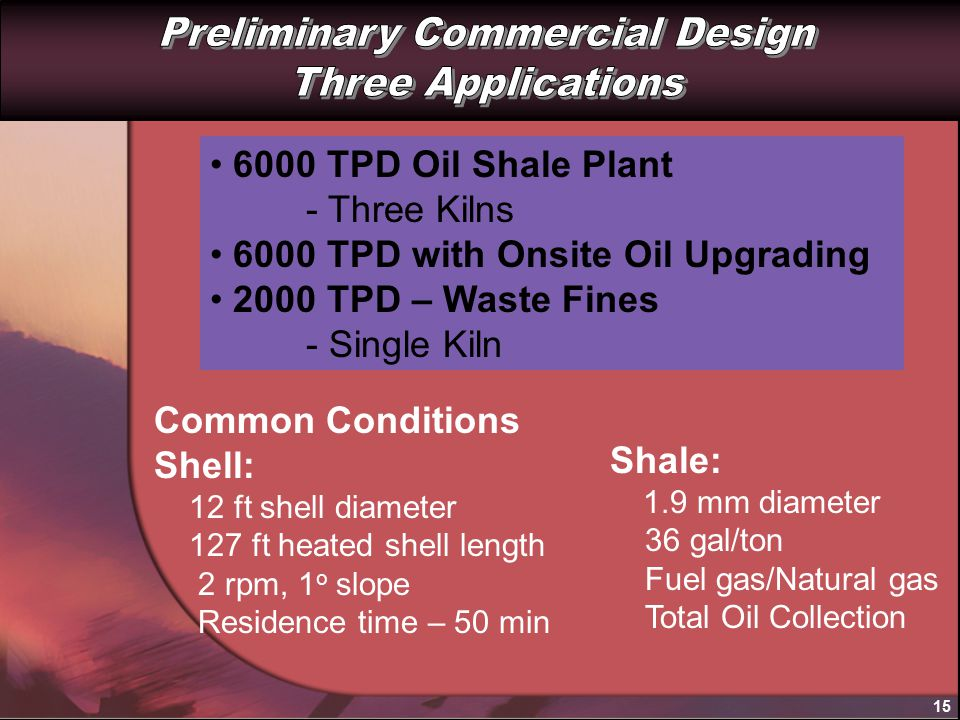 15 6000 TPD Oil Shale Plant - Three Kilns 6000 TPD with Onsite Oil Upgrading 2000 TPD – Waste Fines - Single Kiln Common Conditions Shell: 12 ft shell diameter 127 ft heated shell length 2 rpm, 1 o slope Residence time – 50 min Shale: 1.9 mm diameter 36 gal/ton Fuel gas/Natural gas Total Oil Collection
