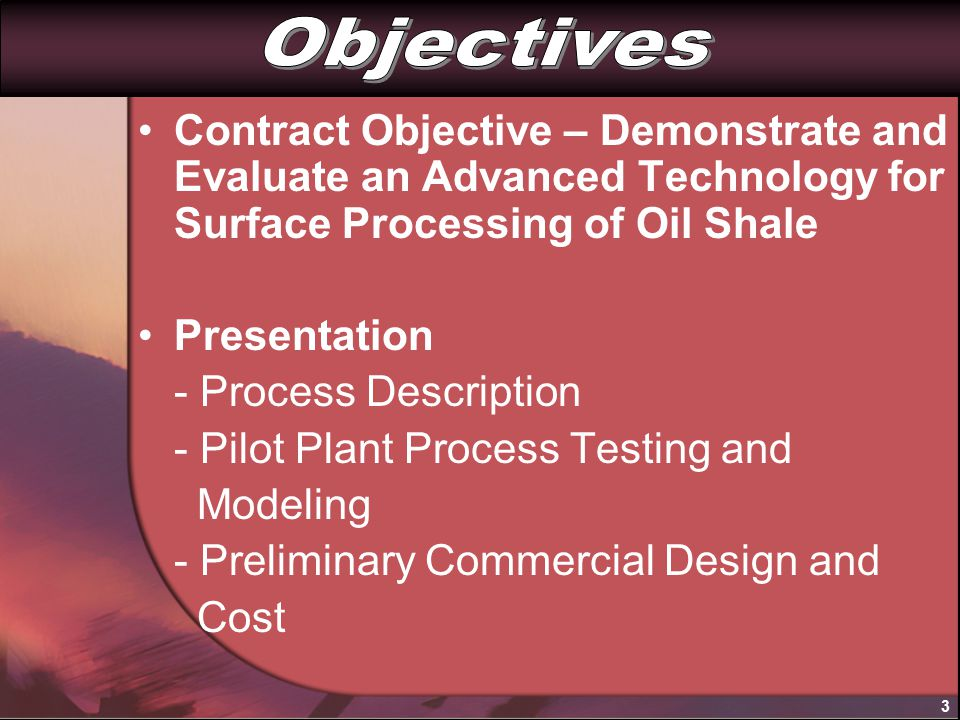 Contract Objective – Demonstrate and Evaluate an Advanced Technology for Surface Processing of Oil Shale Presentation - Process Description - Pilot Plant Process Testing and Modeling - Preliminary Commercial Design and Cost 3