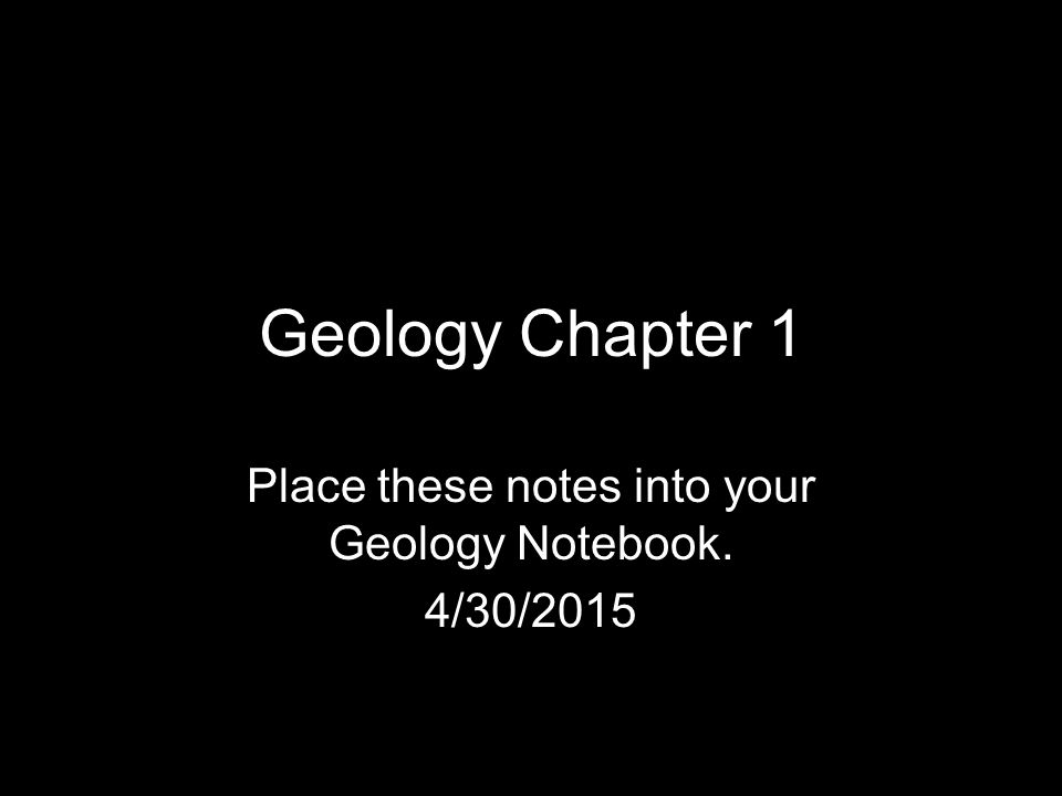 Geology Chapter 1 Place these notes into your Geology Notebook. 4/30/2015