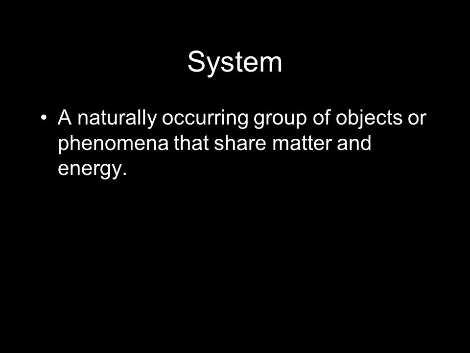 System A naturally occurring group of objects or phenomena that share matter and energy.