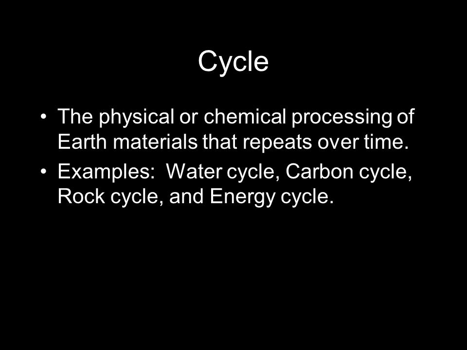 Cycle The physical or chemical processing of Earth materials that repeats over time. Examples: Water cycle, Carbon cycle, Rock cycle, and Energy cycle