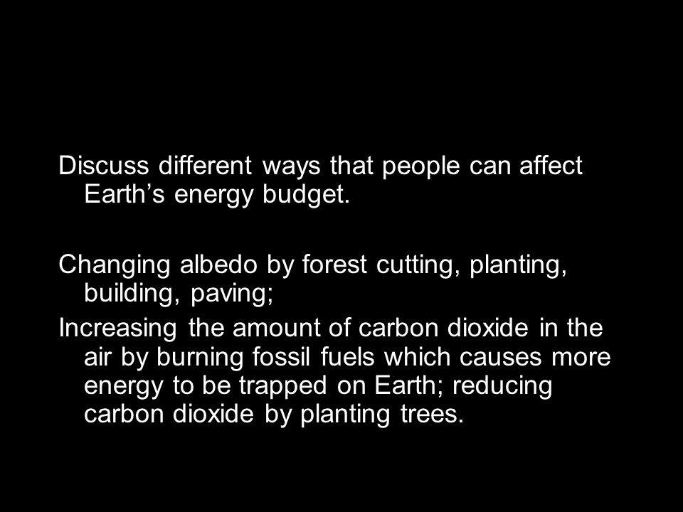 Discuss different ways that people can affect Earth's energy budget. Changing albedo by forest cutting, planting, building, paving; Increasing the amo