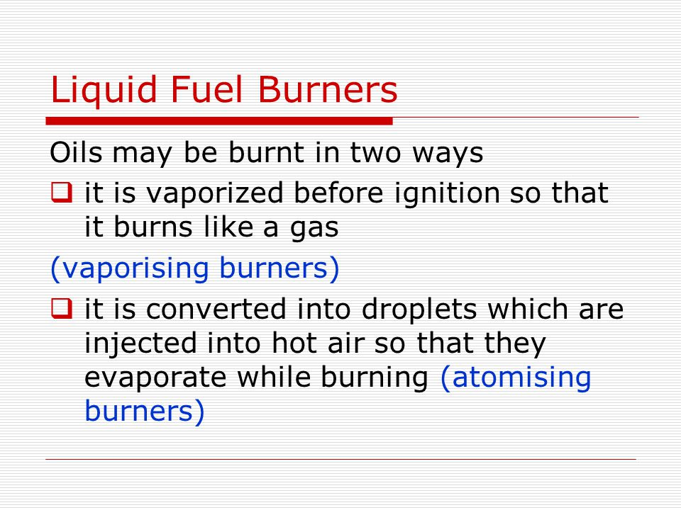 Liquid Fuel Burners Oils may be burnt in two ways  it is vaporized before ignition so that it burns like a gas (vaporising burners)  it is converted into droplets which are injected into hot air so that they evaporate while burning (atomising burners)