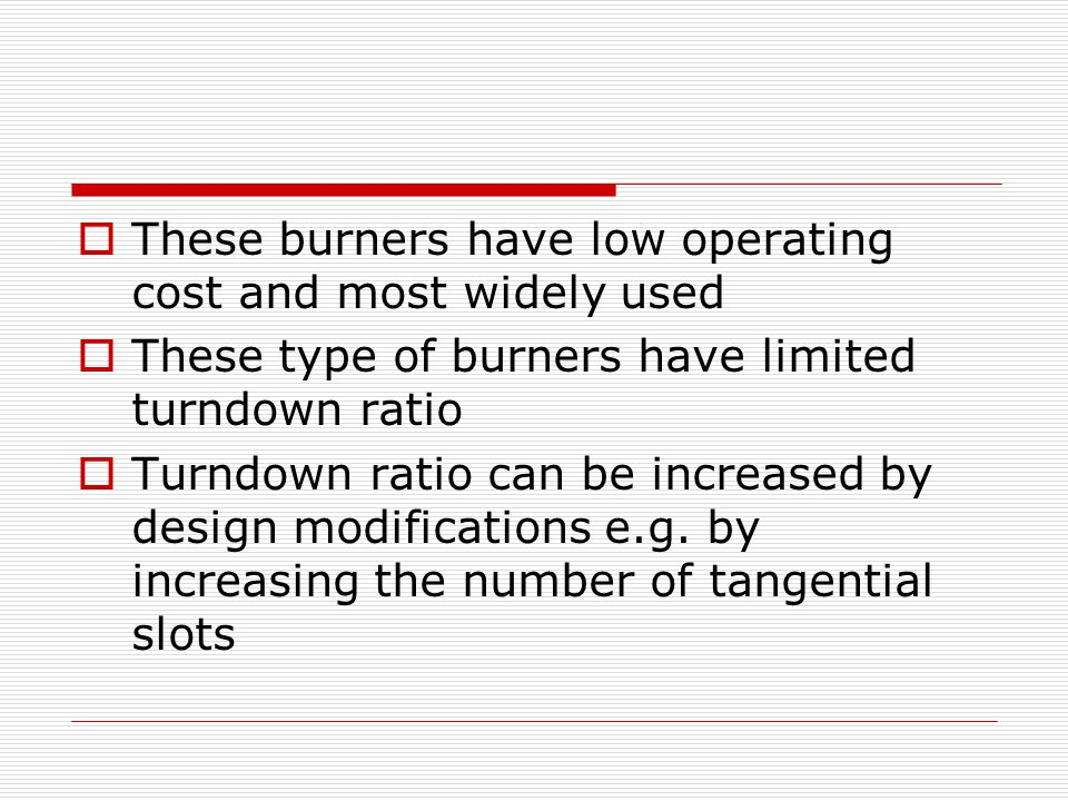  These burners have low operating cost and most widely used  These type of burners have limited turndown ratio  Turndown ratio can be increased by design modifications e.g.