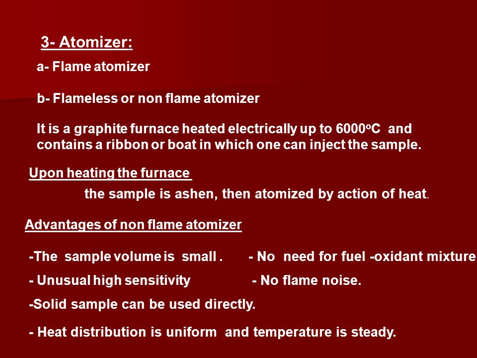 3- Atomizer: a- Flame atomizer b- Flameless or non flame atomizer It is a graphite furnace heated electrically up to 6000 o C and contains a ribbon or